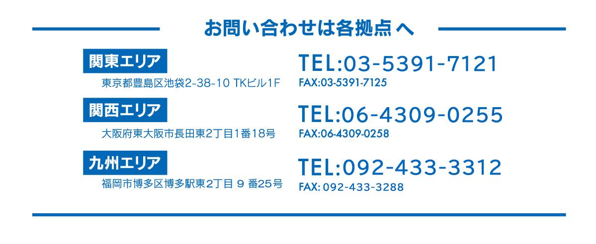 お問い合わせは各拠点担当者へ,関東エリア,TEL:03-5391-7121,関西エリア,TEL:06-4309-0255,九州エリア,TEL:092-472-0100